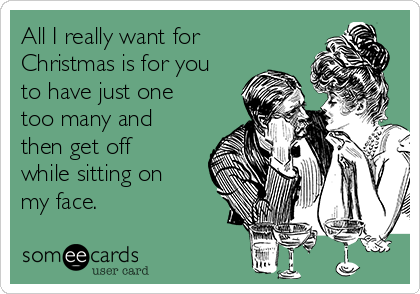 All I really want for Christmas is for you to have just one too many and then get off while sitting on my face.