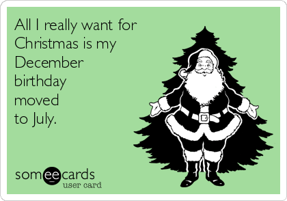 All I Really Want For Christmas Is My December Birthday Moved To ...