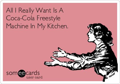 All I Really Want Is A  Coca-Cola Freestyle Machine In My Kitchen.