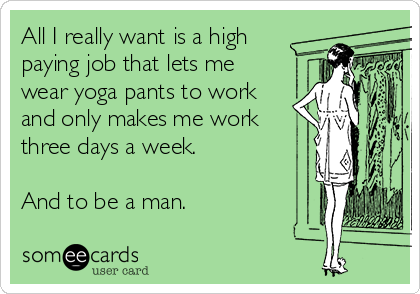 All I really want is a high paying job that lets me wear yoga pants to work and only makes me work three days a week.  And to be a man.