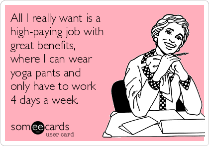 All I really want is a high-paying job with great benefits, where I can wear yoga pants and only have to work 4 days a week.