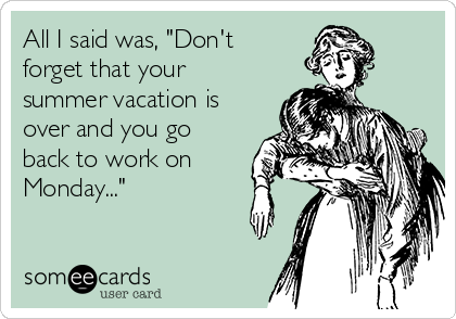 """All I said was, """"Don't forget that your summer vacation is over and you go back to work on Monday..."""""""