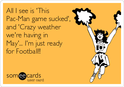 All I see is 'This Pac-Man game sucked', and 'Crazy weather we're having in May'... I'm just ready for Football!!
