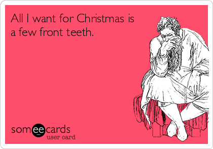 All I want for Christmas is a few front teeth.