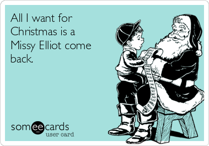 All I want for Christmas is a Missy Elliot come back.