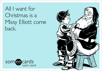 All I want for Christmas is a Missy Elliott come back.