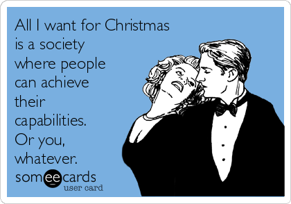 All I want for Christmas is a society where people can achieve their    capabilities. Or you, whatever.