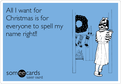 All I want for Christmas is for everyone to spell my name right!!