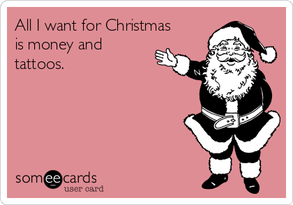 All I want for Christmas is money and tattoos.