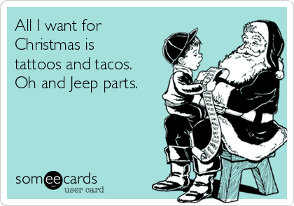 All I want for Christmas is tattoos and tacos. Oh and Jeep parts.