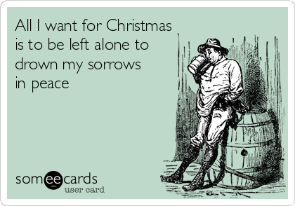 All I want for Christmas is to be left alone to drown my sorrows in peace