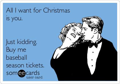 All I want for Christmas is you.   Just kidding. Buy me baseball season tickets.