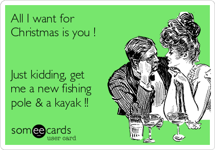 All I want for Christmas is you !   Just kidding, get me a new fishing pole & a kayak !!