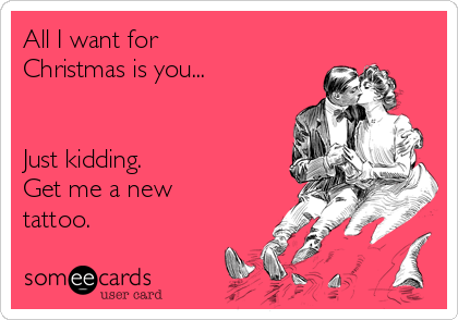 All I want for Christmas is you...   Just kidding. Get me a new tattoo.