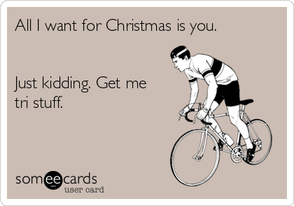All I want for Christmas is you.    Just kidding. Get me tri stuff.