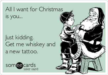 All I want for Christmas  is you...    Just kidding. Get me whiskey and  a new tattoo.