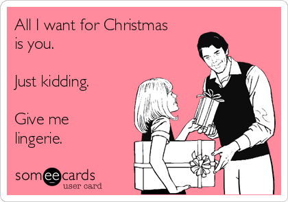 All I want for Christmas is you.   Just kidding.  Give me lingerie.