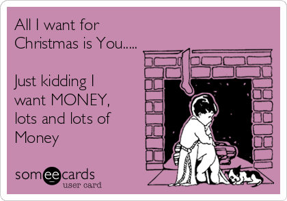 All I want for Christmas is You.....  Just kidding I want MONEY, lots and lots of Money