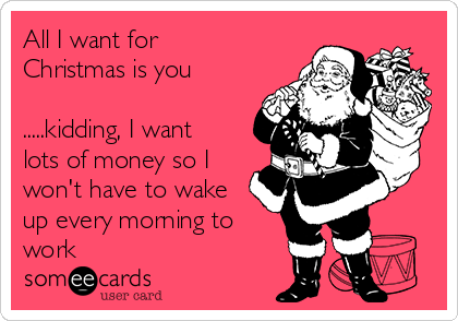 All I want for Christmas is you  .....kidding, I want lots of money so I won't have to wake up every morning to work