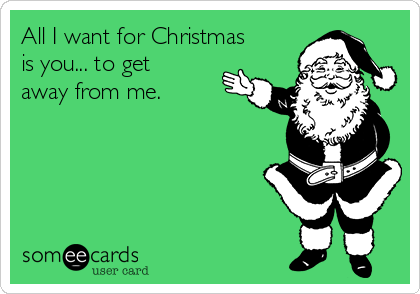 All I want for Christmas is you... to get away from me.