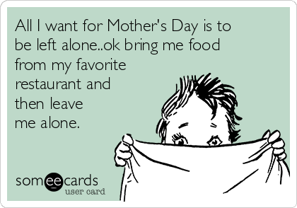 All I want for Mother's Day is to be left alone..ok bring me food from my favorite restaurant and then leave me alone.
