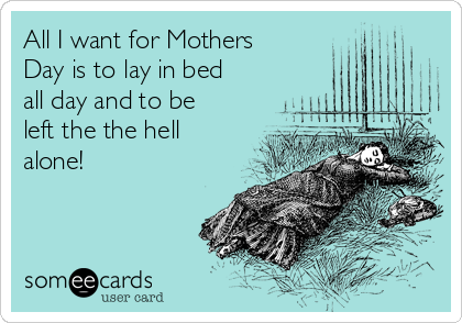 All I want for Mothers Day is to lay in bed all day and to be left the the hell alone!