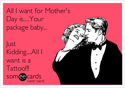 All I want for Mother's Day is.....Your package baby...  Just Kidding....All I want is a Tattoo!!!