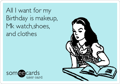 all i want for my birthday All I want for my Birthday is makeup, Mk watch,shoes, and clothes  all i want for my birthday