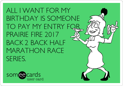 ALL I WANT FOR MY      BIRTHDAY IS SOMEONE TO PAY MY ENTRY FOR PRAIRIE FIRE 2017 BACK 2 BACK HALF  MARATHON RACE SERIES.