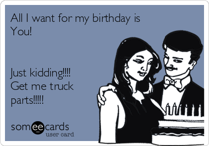 All I want for my birthday is You!    Just kidding!!!!  Get me truck parts!!!!!