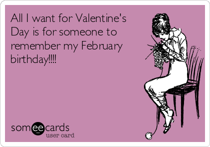 All I want for Valentine's Day is for someone to  remember my February birthday!!!!