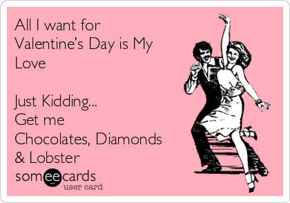 All I want for Valentine's Day is My Love   Just Kidding... Get me  Chocolates, Diamonds & Lobster