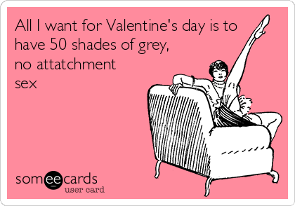 All I want for Valentine's day is to have 50 shades of grey, no attatchment sex