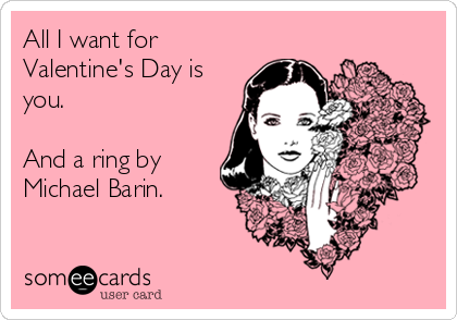 All I want for Valentine's Day is you.  And a ring by Michael Barin.
