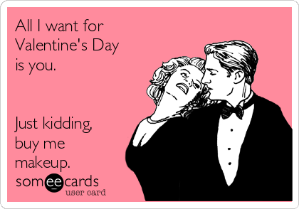 All I want for Valentine's Day is you.   Just kidding, buy me makeup.