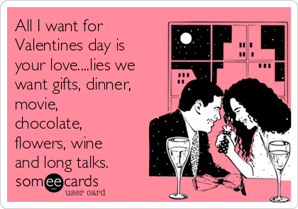 All I want for Valentines day is your love....lies we want gifts, dinner, movie, chocolate,  flowers, wine and long talks.