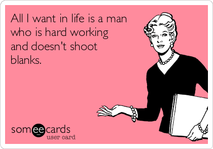 All I want in life is a man who is hard working and doesn't shoot blanks.