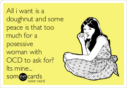 All i want is a doughnut and some peace is that too much for a posessive woman with OCD to ask for? Its mine...