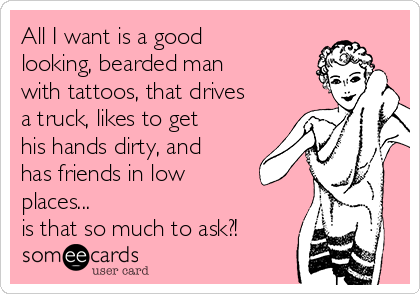 All I want is a good looking, bearded man with tattoos, that drives a truck, likes to get his hands dirty, and has friends in low places...  is that so much to ask?!