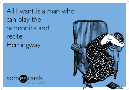 All I want is a man who can play the harmonica and recite Hemingway.