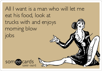 All I want is a man who will let me eat his food, look at trucks with and enjoys morning blow jobs