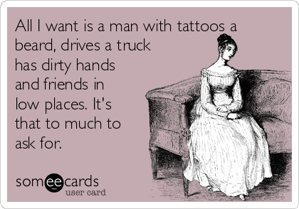All I want is a man with tattoos a beard, drives a truck has dirty hands and friends in low places. It's that to much to ask for.