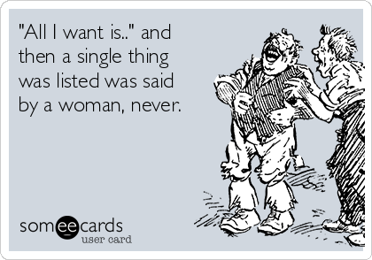 """""""All I want is.."""" and then a single thing was listed was said by a woman, never."""