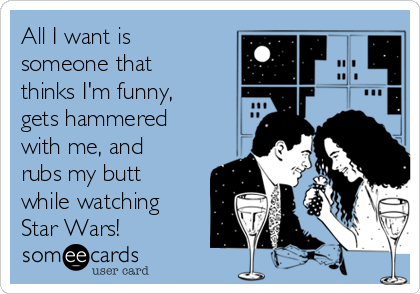 All I want is someone that thinks I'm funny, gets hammered with me, and rubs my butt while watching Star Wars!