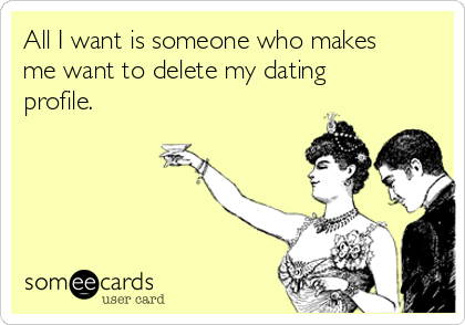 All I want is someone who makes me want to delete my dating profile.