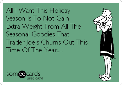 All I Want This Holiday Season Is To Not Gain Extra Weight From All The Seasonal Goodies That Trader Joe's Churns Out This Time Of The Year.....