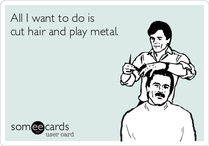 All I want to do is cut hair and play metal.