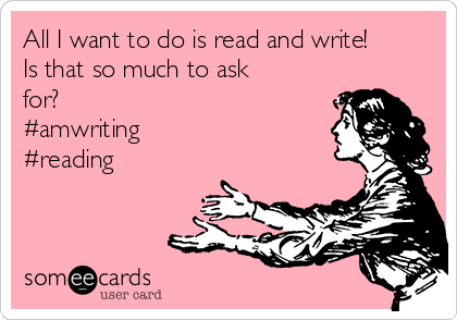 All I want to do is read and write! Is that so much to ask for? #amwriting #reading