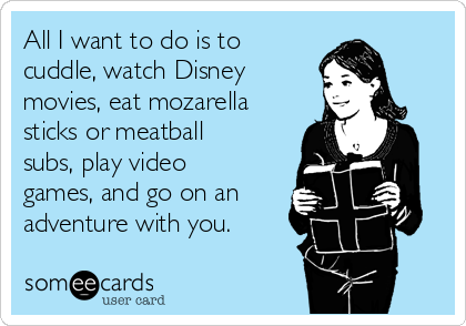 All I want to do is to cuddle, watch Disney movies, eat mozarella sticks or meatball subs, play video games, and go on an adventure with you.