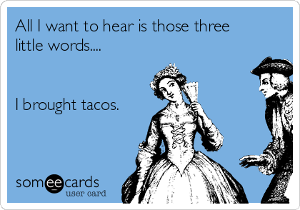 All I want to hear is those three little words....   I brought tacos.